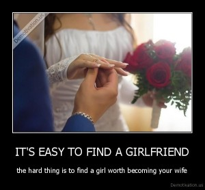 demotivation.us_ITS-EASY-TO-FIND-A-GIRLFRIEND-the-hard-thing-is-to-find-a-girl-worth-becoming-your-wife_136977394183